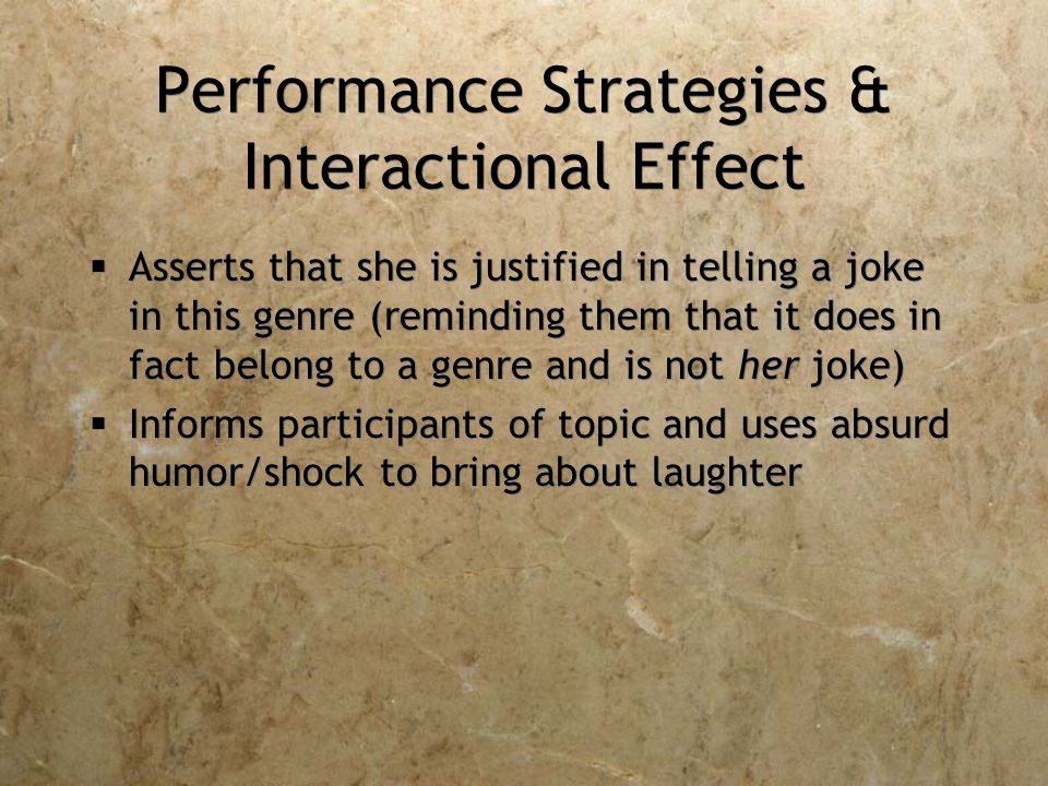 Performance Strategies & Interactional Effect  Asserts that she is justified in telling a joke in this genre (reminding them that it does in fact belong to a genre and is not her joke)  Informs participants of topic and uses absurd humor/shock to bring about laughter  Asserts that she is justified in telling a joke in this genre (reminding them that it does in fact belong to a genre and is not her joke)  Informs participants of topic and uses absurd humor/shock to bring about laughter