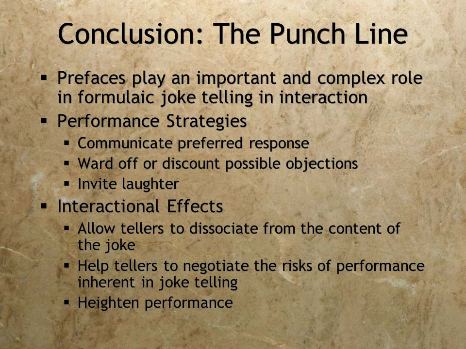 Conclusion: The Punch Line  Prefaces play an important and complex role in formulaic joke telling in interaction  Performance Strategies  Communicate preferred response  Ward off or discount possible objections  Invite laughter  Interactional Effects  Allow tellers to dissociate from the content of the joke  Help tellers to negotiate the risks of performance inherent in joke telling  Heighten performance  Prefaces play an important and complex role in formulaic joke telling in interaction  Performance Strategies  Communicate preferred response  Ward off or discount possible objections  Invite laughter  Interactional Effects  Allow tellers to dissociate from the content of the joke  Help tellers to negotiate the risks of performance inherent in joke telling  Heighten performance
