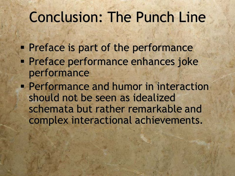 Conclusion: The Punch Line  Preface is part of the performance  Preface performance enhances joke performance  Performance and humor in interaction should not be seen as idealized schemata but rather remarkable and complex interactional achievements.