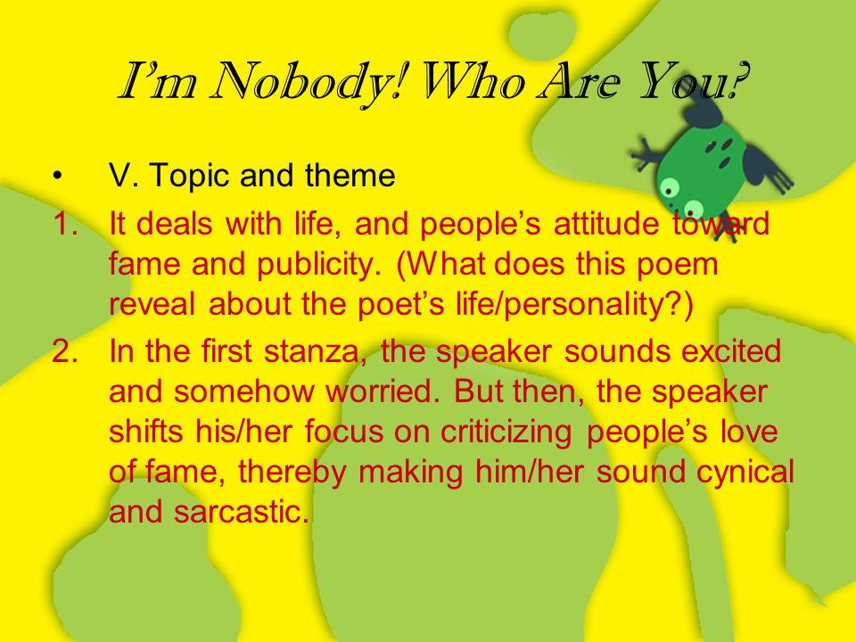 I'm Nobody! Who Are You? V. Topic and theme 1.It deals with life, and people's attitude toward fame and publicity. (What does this poem reveal about t