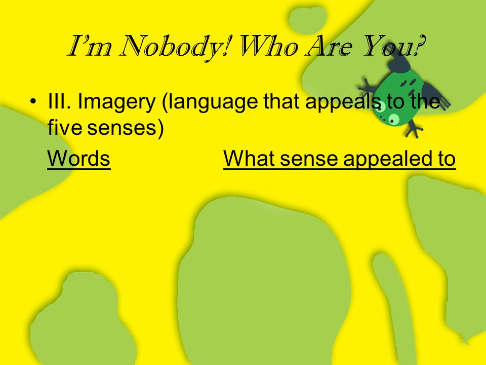 I'm Nobody! Who Are You? III. Imagery (language that appeals to the five senses) Words What sense appealed to