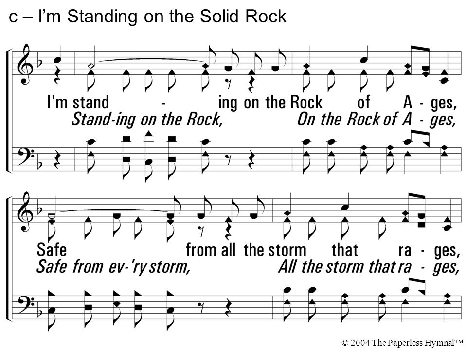 I'm standing on the Rock of Ages, Safe from all the storm that rages, Rich but not from Satan's wages, I'm standing on the Solid Rock. c – I'm Standin