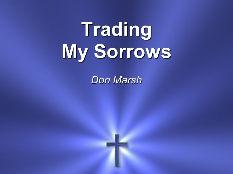 Trading My Sorrows Don Marsh