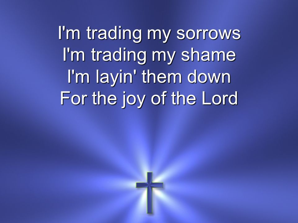 I m trading my sorrows I m trading my shame I m layin them down For the joy of the Lord