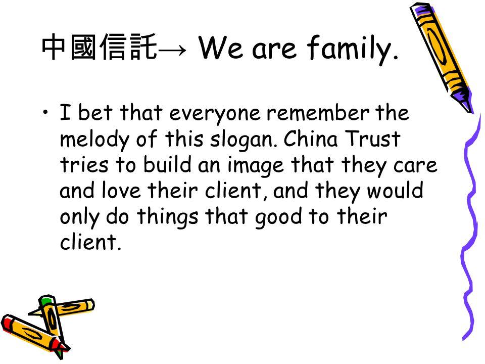 中國信託 → We are family. I bet that everyone remember the melody of this slogan.