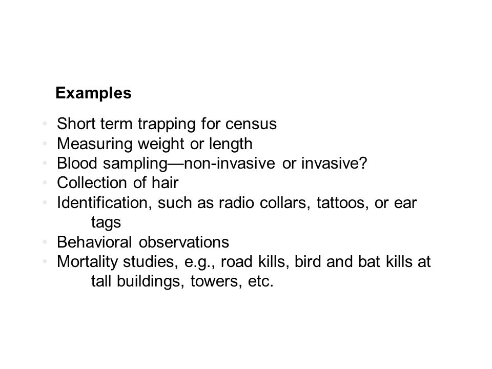 Examples Short term trapping for census Measuring weight or length Blood sampling—non-invasive or invasive.