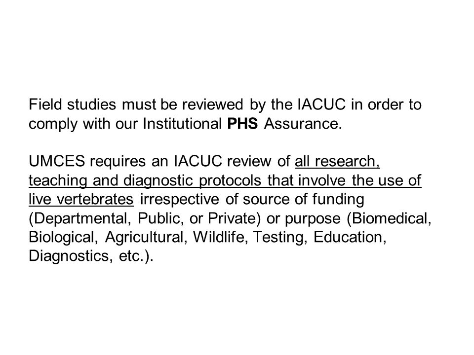 Field studies must be reviewed by the IACUC in order to comply with our Institutional PHS Assurance.