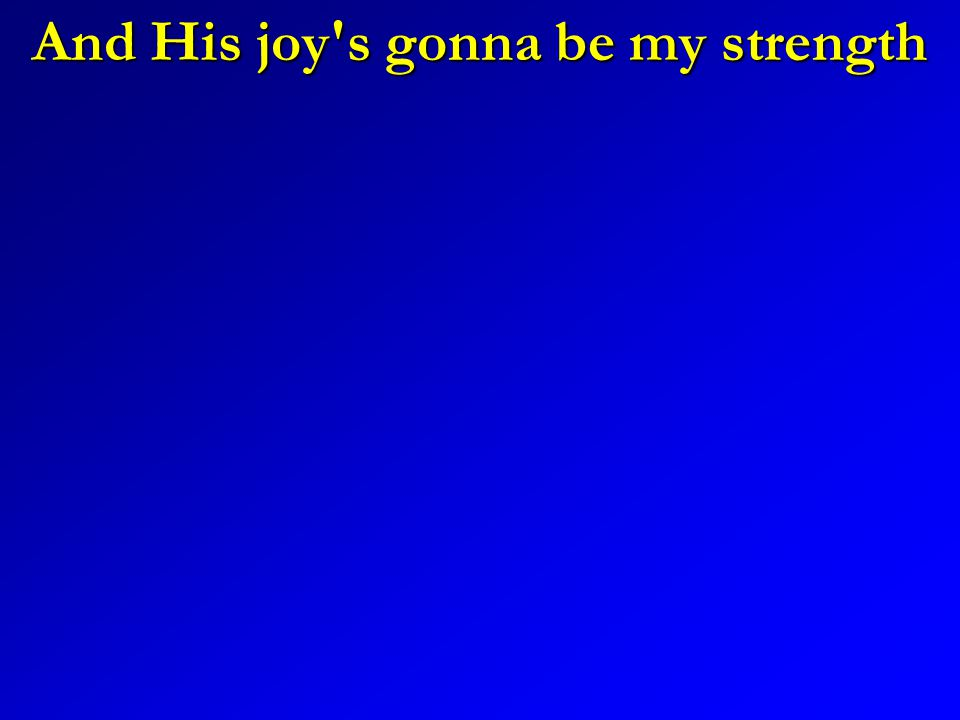 And His joy's gonna be my strength