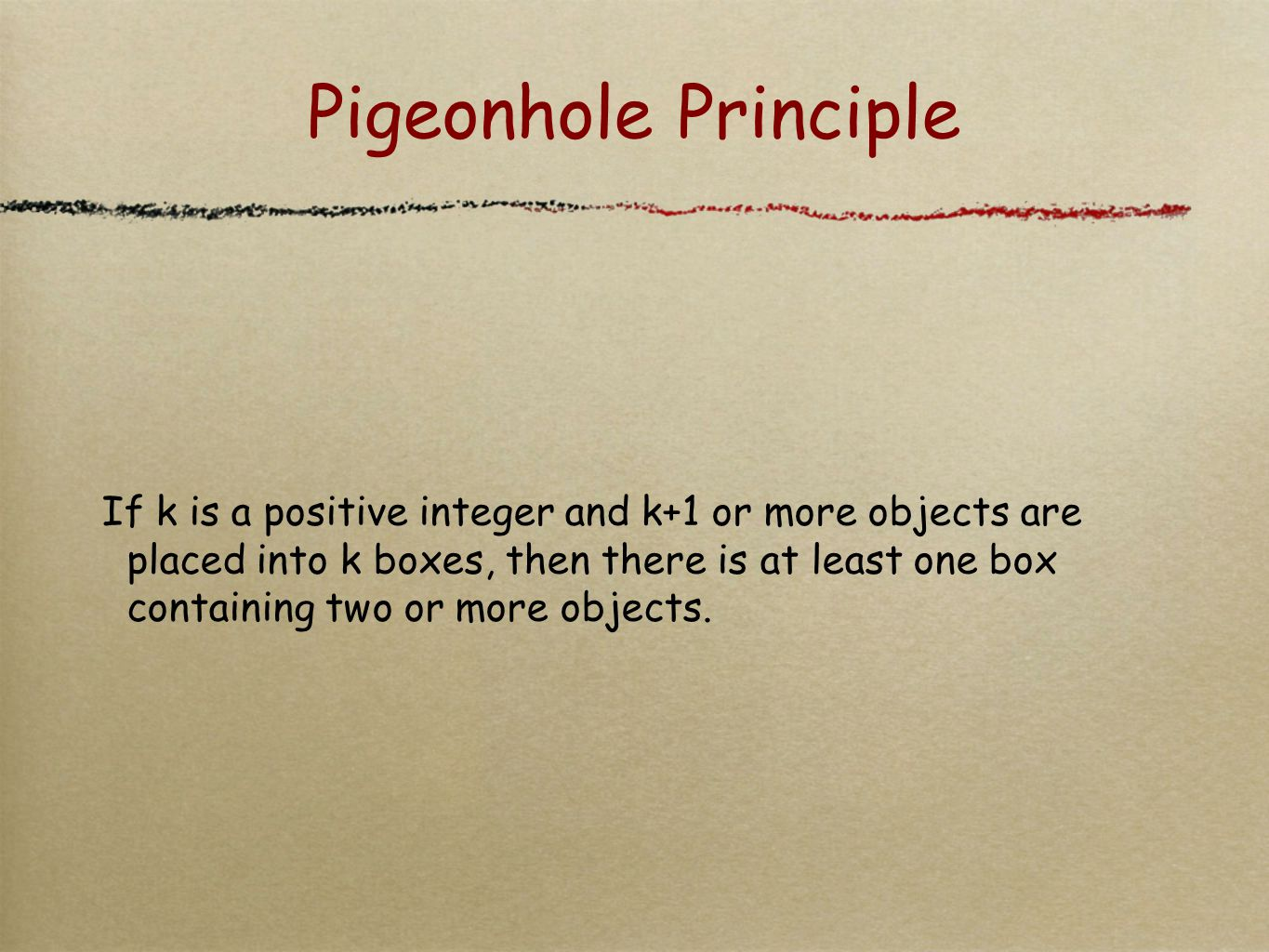 Pigeonhole Principle If k is a positive integer and k+1 or more objects are placed into k boxes, then there is at least one box containing two or more