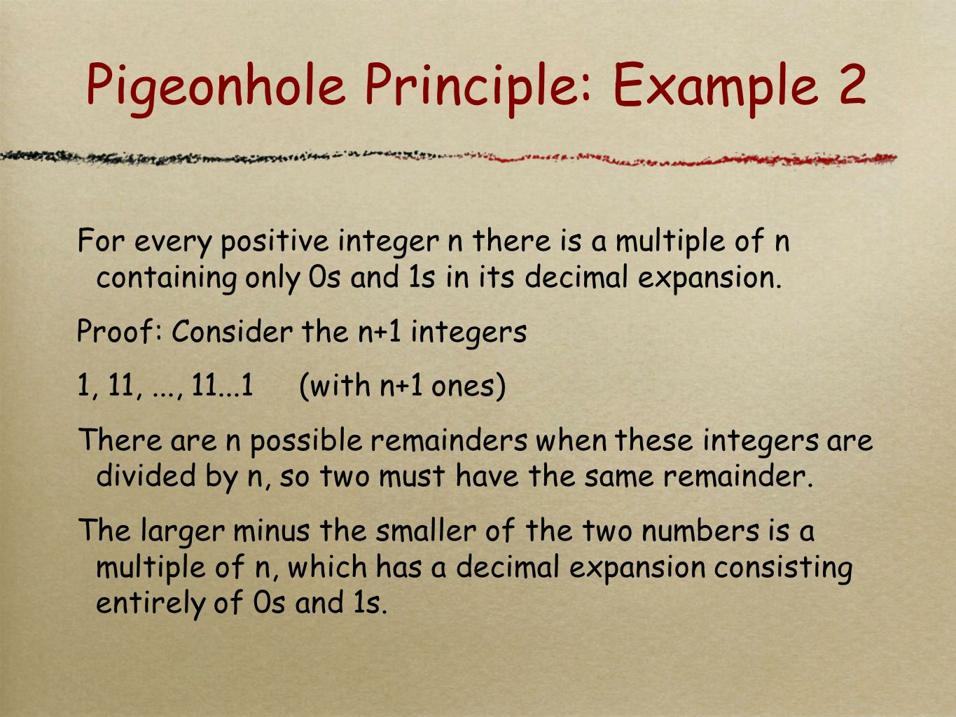 Pigeonhole Principle: Example 2 For every positive integer n there is a multiple of n containing only 0s and 1s in its decimal expansion. Proof: Consi