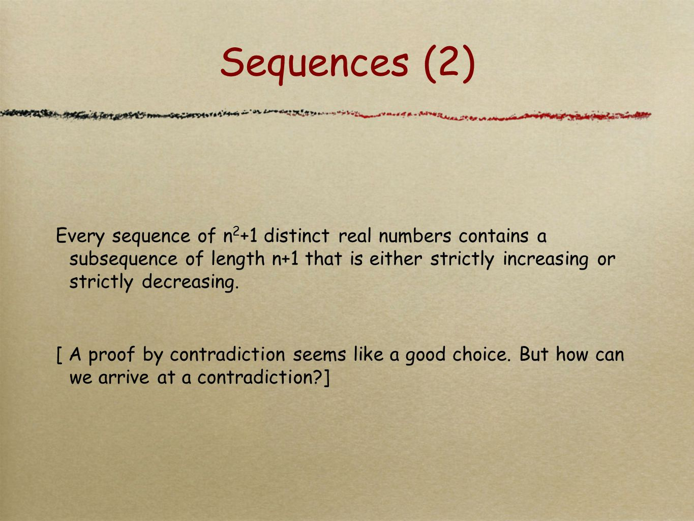 Sequences (2) Every sequence of n 2 +1 distinct real numbers contains a subsequence of length n+1 that is either strictly increasing or strictly decre