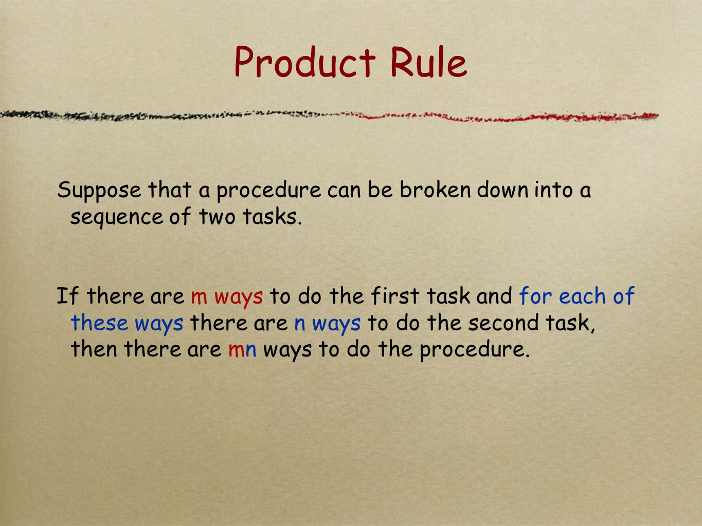 Product Rule Suppose that a procedure can be broken down into a sequence of two tasks. If there are m ways to do the first task and for each of these