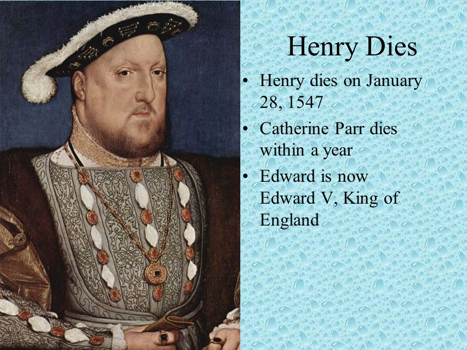 Henry Dies Henry dies on January 28, 1547 Catherine Parr dies within a year Edward is now Edward V, King of England