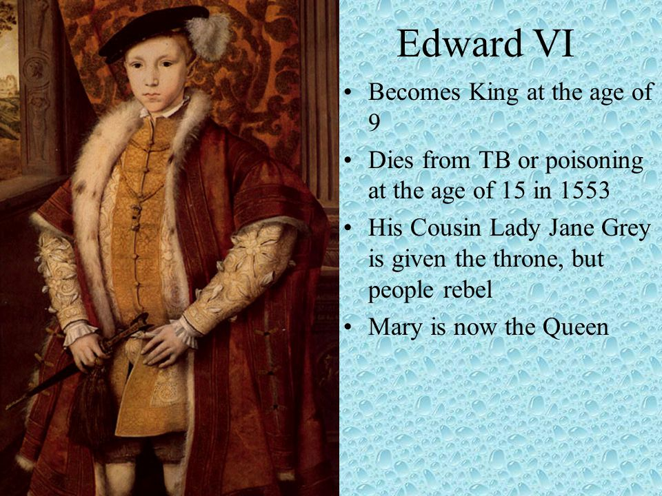 Edward VI Becomes King at the age of 9 Dies from TB or poisoning at the age of 15 in 1553 His Cousin Lady Jane Grey is given the throne, but people rebel Mary is now the Queen