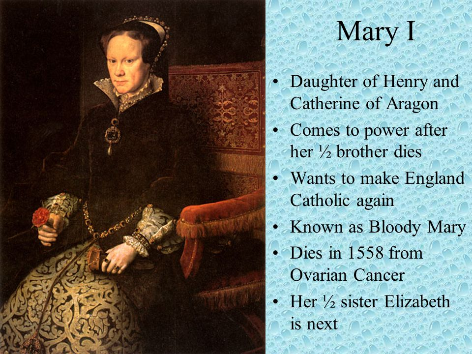 Mary I Daughter of Henry and Catherine of Aragon Comes to power after her ½ brother dies Wants to make England Catholic again Known as Bloody Mary Die