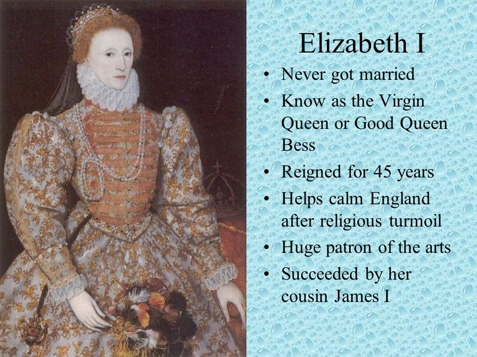 Elizabeth I Never got married Know as the Virgin Queen or Good Queen Bess Reigned for 45 years Helps calm England after religious turmoil Huge patron