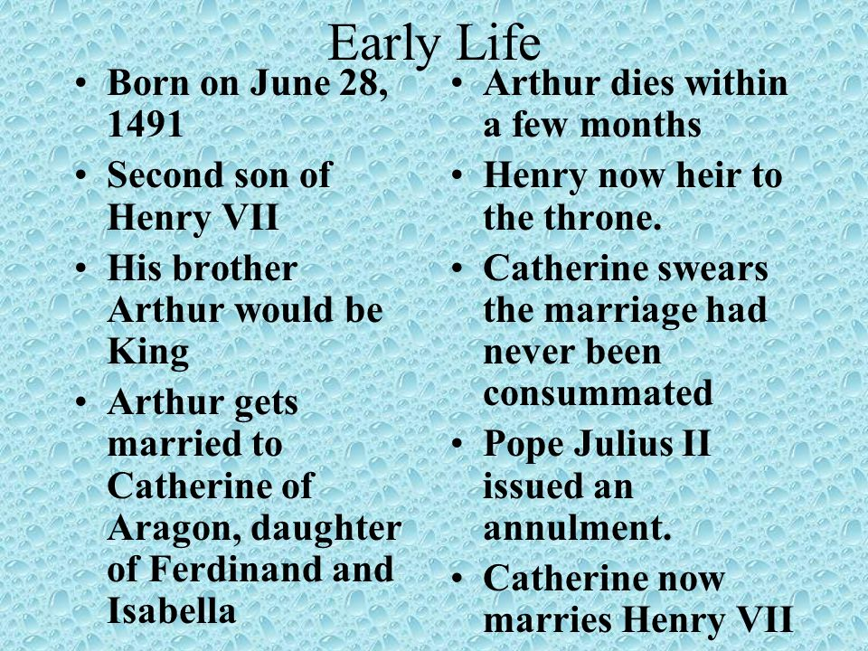 Early Life Born on June 28, 1491 Second son of Henry VII His brother Arthur would be King Arthur gets married to Catherine of Aragon, daughter of Ferd