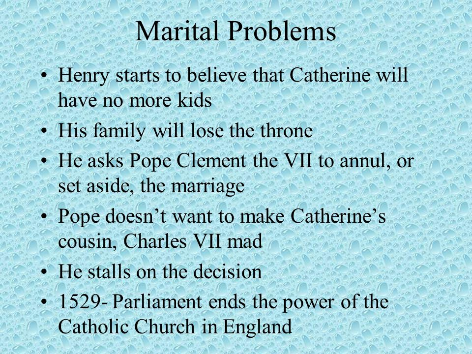 Marital Problems Henry starts to believe that Catherine will have no more kids His family will lose the throne He asks Pope Clement the VII to annul, or set aside, the marriage Pope doesn't want to make Catherine's cousin, Charles VII mad He stalls on the decision 1529- Parliament ends the power of the Catholic Church in England