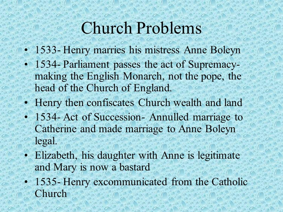 Church Problems 1533- Henry marries his mistress Anne Boleyn 1534- Parliament passes the act of Supremacy- making the English Monarch, not the pope, t
