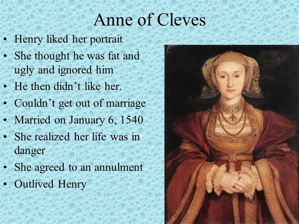 Anne of Cleves Henry liked her portrait She thought he was fat and ugly and ignored him He then didn't like her. Couldn't get out of marriage Married