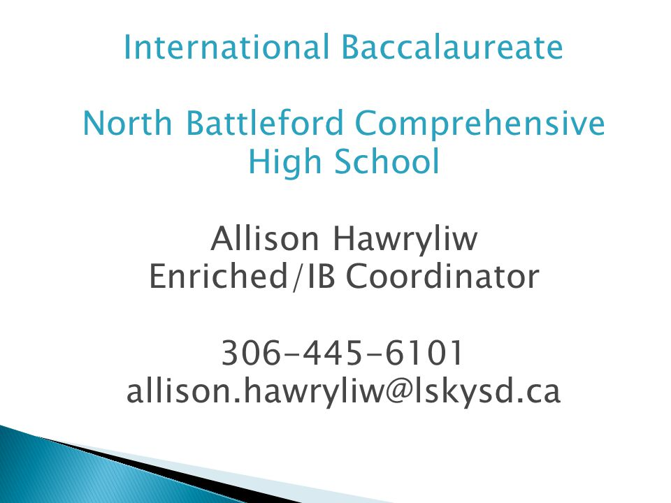 International Baccalaureate North Battleford Comprehensive High School Allison Hawryliw Enriched/IB Coordinator 306-445-6101 allison.hawryliw@lskysd.ca