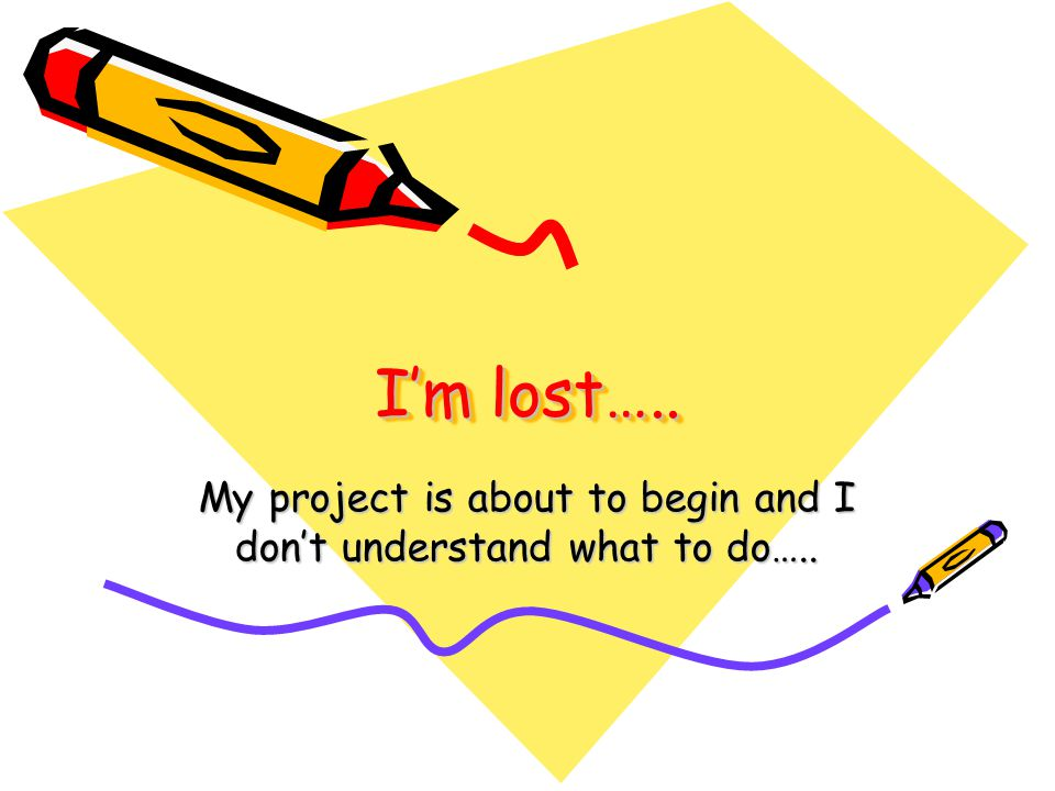 I'm lost….. My project is about to begin and I don't understand what to do…..