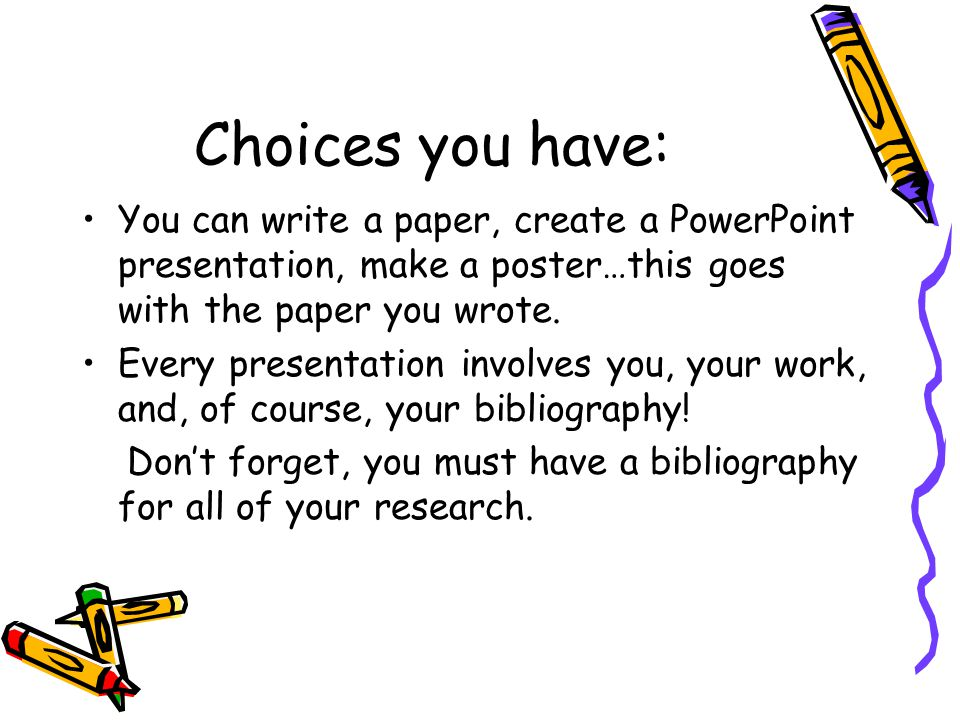 Choices you have: You can write a paper, create a PowerPoint presentation, make a poster…this goes with the paper you wrote. Every presentation involv