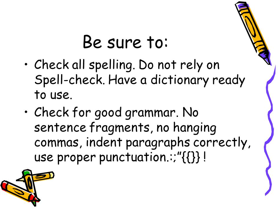Be sure to: Check all spelling. Do not rely on Spell-check. Have a dictionary ready to use. Check for good grammar. No sentence fragments, no hanging