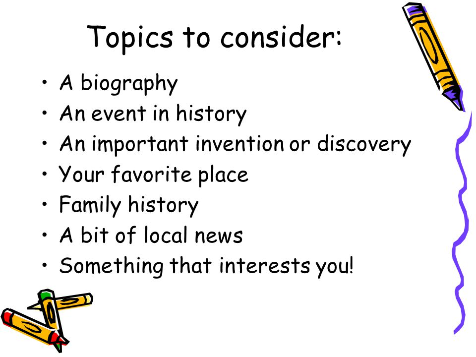 Topics to consider: A biography An event in history An important invention or discovery Your favorite place Family history A bit of local news Something that interests you!