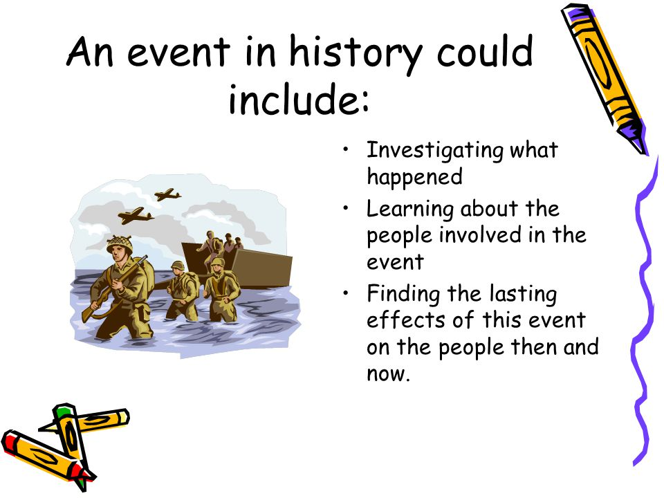 An event in history could include: Investigating what happened Learning about the people involved in the event Finding the lasting effects of this event on the people then and now.