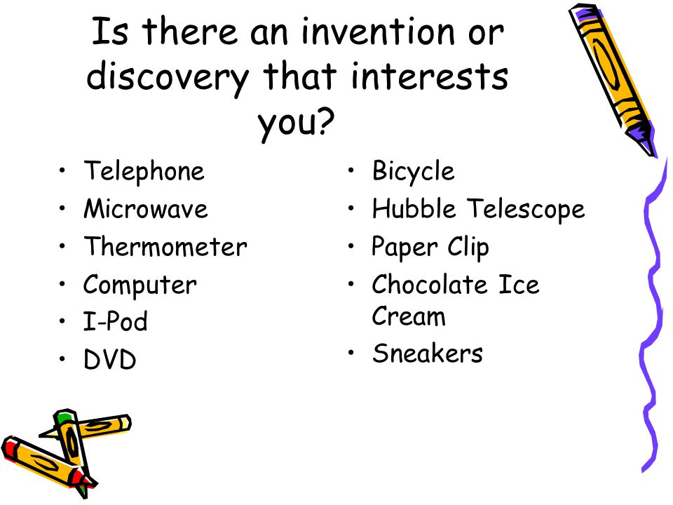 Is there an invention or discovery that interests you? Telephone Microwave Thermometer Computer I-Pod DVD Bicycle Hubble Telescope Paper Clip Chocolat