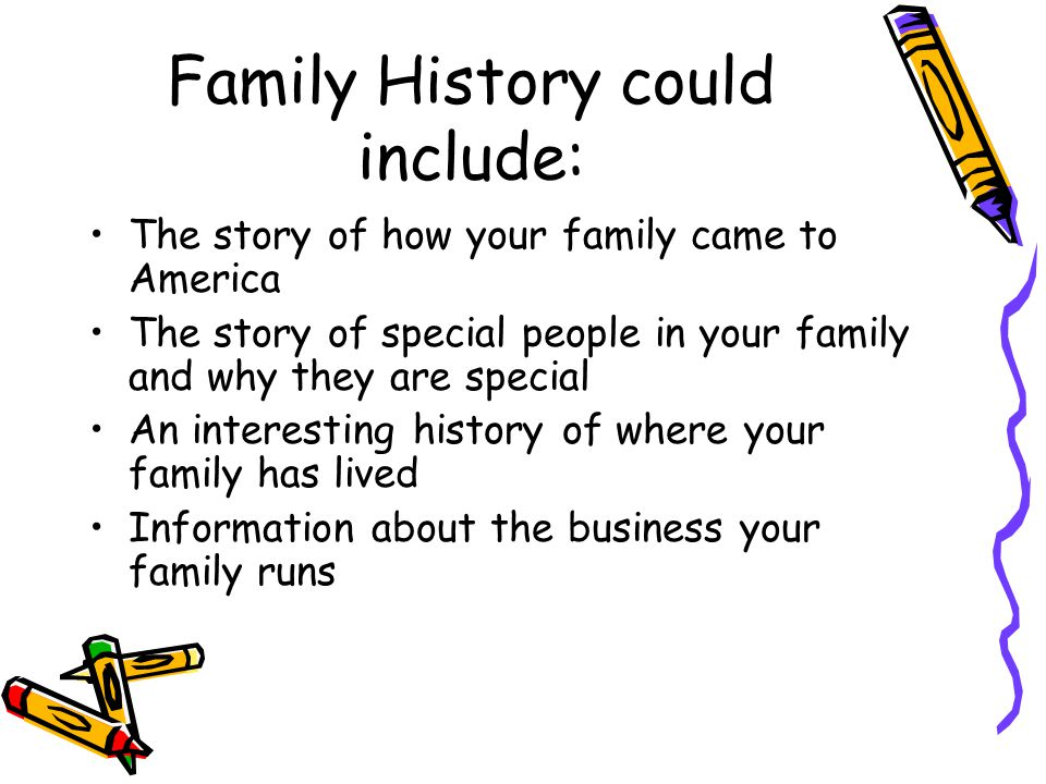 Family History could include: The story of how your family came to America The story of special people in your family and why they are special An interesting history of where your family has lived Information about the business your family runs