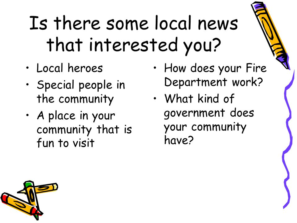 Is there some local news that interested you? Local heroes Special people in the community A place in your community that is fun to visit How does you