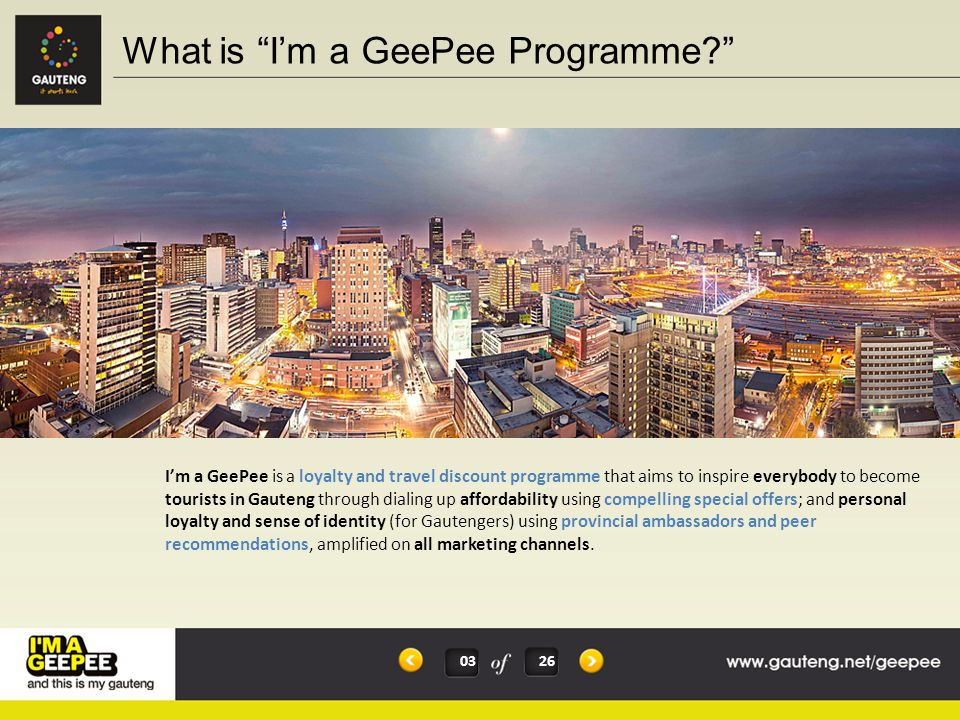 'I'm a GeePee' aims to mobilise Gauteng residents to become tourism ambassadors of their own province and so encourage others to visit Gauteng The main focus is on encouraging domestic tourism (inter- and intra-provincial), but does not exclude international visitors (Gautengers are GeePee s, but everyone can own the line 'I'm a GeePee and this is my Gauteng' when they visit Gauteng) A key segment is the 'young and upcoming' emerging market of 18-40 year olds, because of their lifetime value and physical embodiment of the young, modern, urban 'I'm a GeePee' programme This target market very much epitomise what Joburg represents, urban appeal, fresh, evolving and go getters It is for this reason that I'm a GeePee programme needs to be anchored by the City of Joburg I'm a GeePee, I rock Joburg.