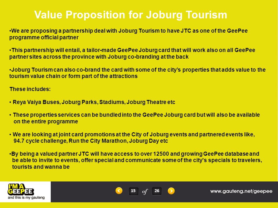 OPPORTUNITIES FOR JOBURG 23 26 Alignment with a recently refreshed programme with state of the art and new futuristic technology Plug and Play immediately with ability to load almost all JTC products and partners seamlessly into the programme and be able to generate reports and manage progress Joint Marketing and Branding Opportunities Tap into Blue Label's 140 000 points of sales in the country and take the Joburg brand beyond our confines Cross sell the city's products with other regions thus offering more value for a tourists or traveler Cost effective programme and ability to align with provincial programmes Ability to bring in multi distribution networks like VIC's, service points etc Form part of an integrated City Region's Domestic Tourism Promotion Programme