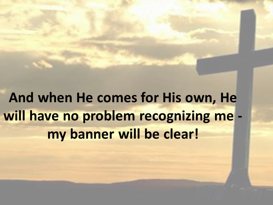 And when He comes for His own, He will have no problem recognizing me - my banner will be clear!