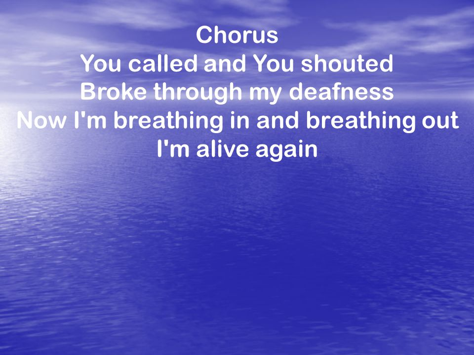 Chorus You called and You shouted Broke through my deafness Now I m breathing in and breathing out I m alive again