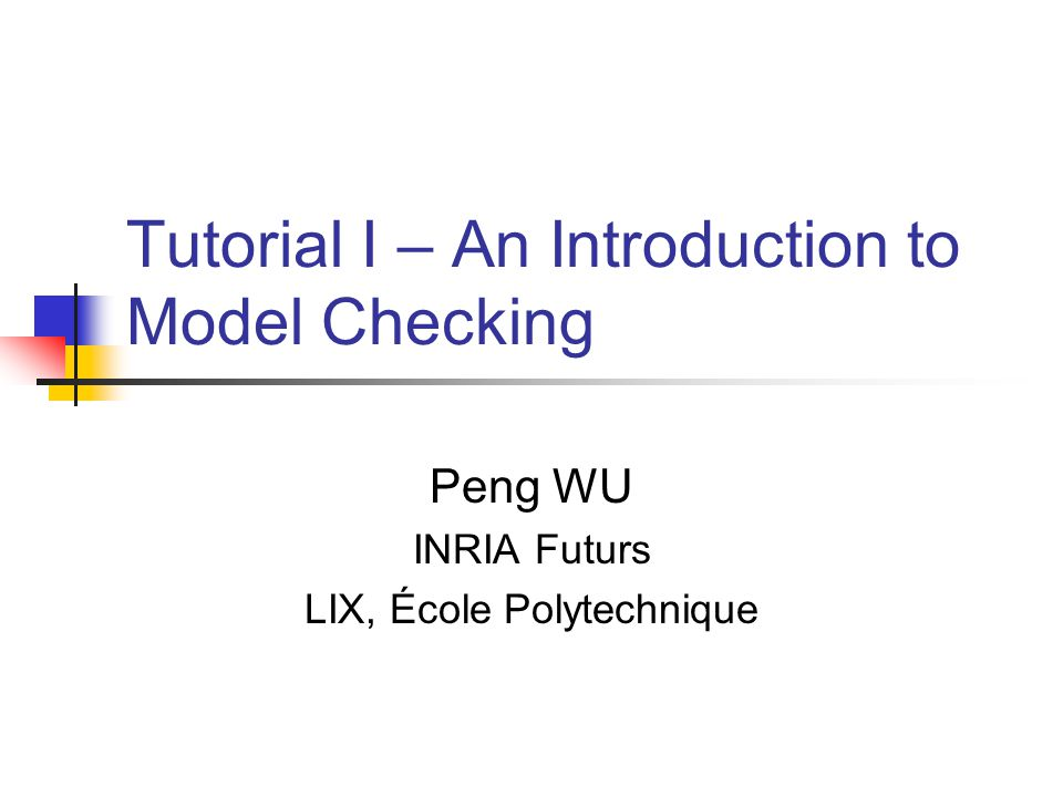 Tutorial I – An Introduction to Model Checking Peng WU INRIA Futurs LIX, École Polytechnique