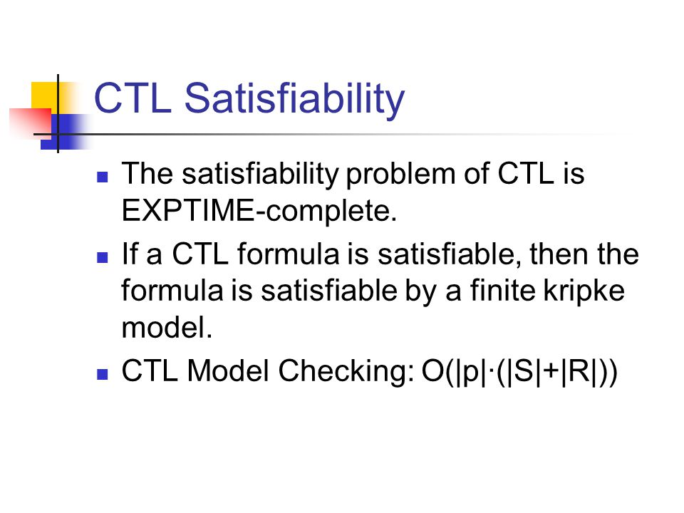 CTL Satisfiability The satisfiability problem of CTL is EXPTIME-complete. If a CTL formula is satisfiable, then the formula is satisfiable by a finite