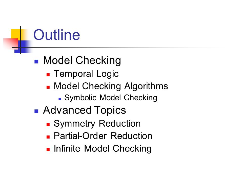 Outline Model Checking Temporal Logic Model Checking Algorithms Symbolic Model Checking Advanced Topics Symmetry Reduction Partial-Order Reduction Inf
