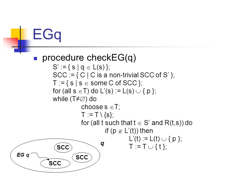 EGq procedure checkEG(q) S' := { s | q  L(s) }; SCC := { C | C is a non-trivial SCC of S' }; T := { s | s  some C of SCC }; for (all s  T) do L'(s) := L(s)  { p }; while (T≠  ) do choose s  T; T := T \ {s}; for (all t such that t  S' and R(t,s)) do if (p  L'(t)) then L'(t) := L(t)  { p }; T := T  { t }; q SCC EG q