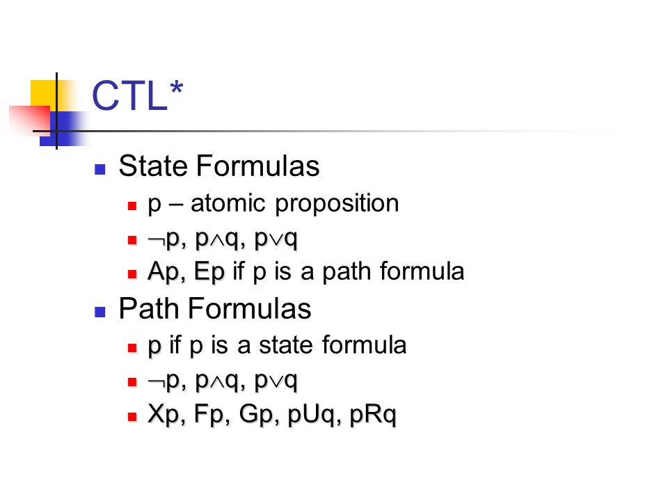 CTL* State Formulas p – atomic proposition  p, p  q, p  q  p, p  q, p  q Ap, Ep Ap, Ep if p is a path formula Path Formulas p p if p is a state formula  p, p  q, p  q  p, p  q, p  q Xp, Fp, Gp, pUq, pRq Xp, Fp, Gp, pUq, pRq