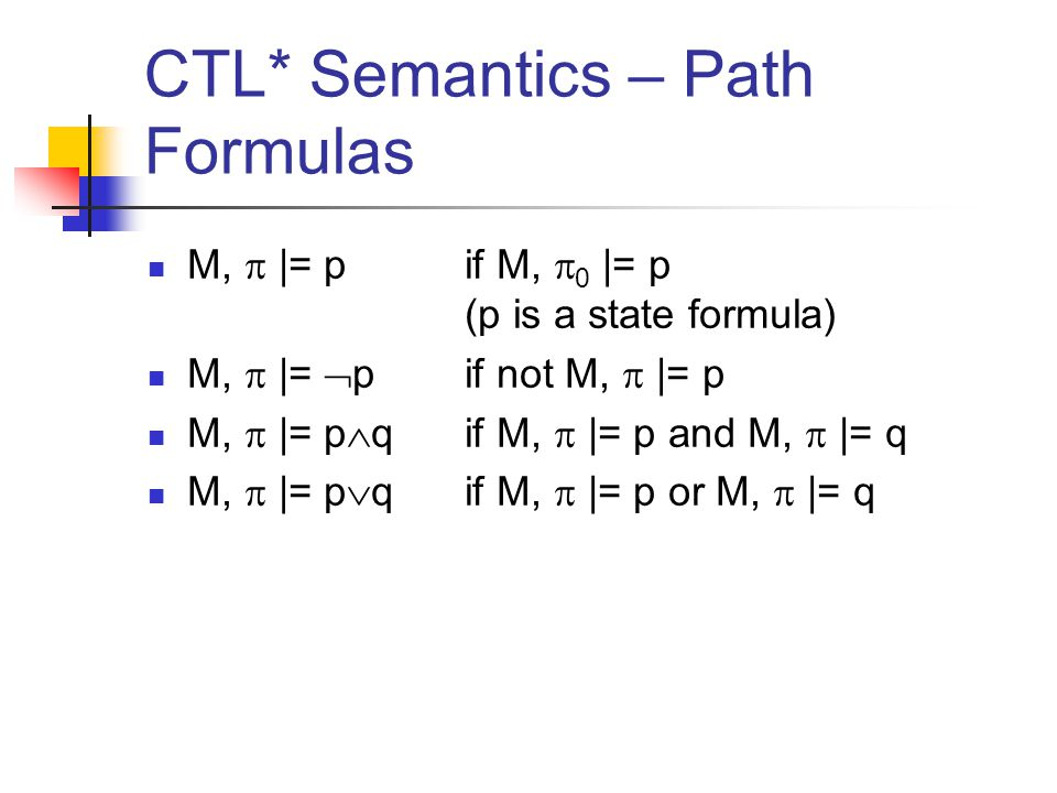 CTL* Semantics – Path Formulas M,  |= p if M,  0 |= p (p is a state formula) M,  |=  p if not M,  |= p M,  |= p  qif M,  |= p and M,  |= q M,  |= p  qif M,  |= p or M,  |= q