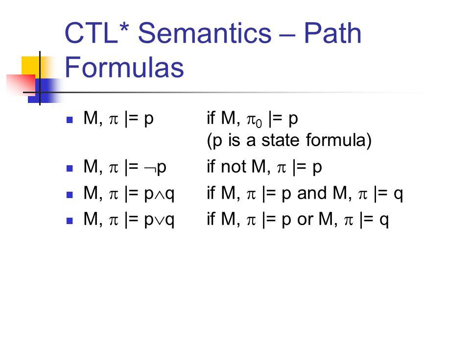 CTL* Semantics – Path Formulas M,  |= p if M,  0 |= p (p is a state formula) M,  |=  p if not M,  |= p M,  |= p  qif M,  |= p and M,  |= q M,  |= p  qif M,  |= p or M,  |= q