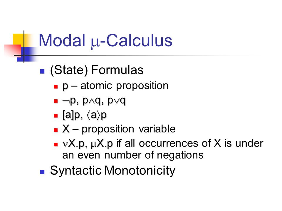 Modal  -Calculus (State) Formulas p p – atomic proposition  p, p  q, p  q  p, p  q, p  q [a]p,  a  p [a]p,  a  p X X – proposition variable X.p,  X.p X.p,  X.p if all occurrences of X is under an even number of negations Syntactic Monotonicity