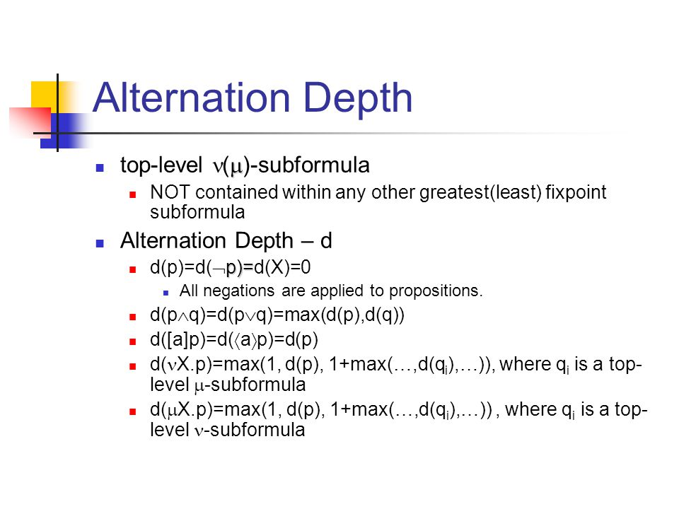 Alternation Depth  top-level (  )-subformula NOT contained within any other greatest(least) fixpoint subformula Alternation Depth – d p)= d(p)=d(  p)=d(X)=0 All negations are applied to propositions.