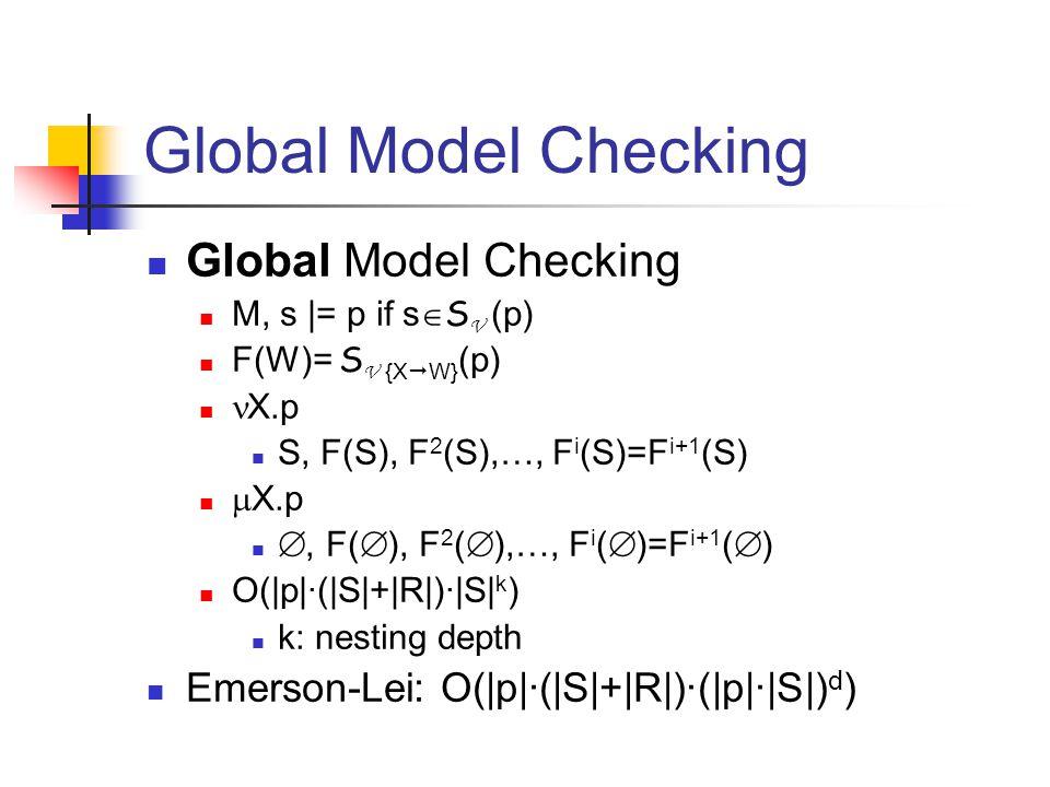 Global Model Checking M, s |= p if s  S V (p) F(W)= S V {X  W} (p) X.p S, F(S), F 2 (S),…, F i (S)=F i+1 (S)  X.p , F(  ), F 2 (  ),…, F i (  )=F i+1 (  ) O(|p|·(|S|+|R|)·|S| k ) k: nesting depth Emerson-Lei: O(|p|·(|S|+|R|)·(|p|·|S|) d )