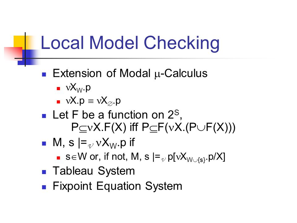 Local Model Checking Extension of Modal  -Calculus X W.p X.p  X .p Let F be a function on 2 S, P  X.F(X) iff P  F( X.(P  F(X))) M, s |= V X W.p if s  W or, if not, M, s |= V p[ X W  {s}.p/X] Tableau System Fixpoint Equation System