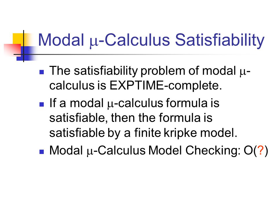 Modal  -Calculus Satisfiability The satisfiability problem of modal  - calculus is EXPTIME-complete.
