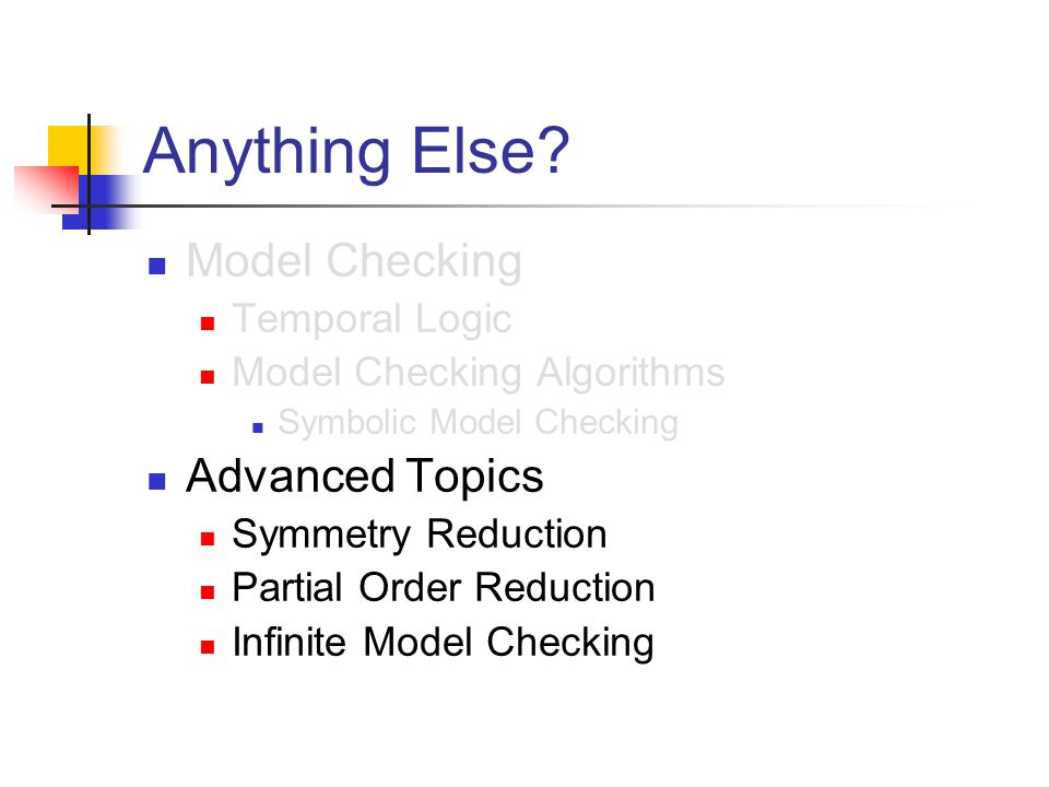 Anything Else? Model Checking Temporal Logic Model Checking Algorithms Symbolic Model Checking Advanced Topics Symmetry Reduction Partial Order Reduct